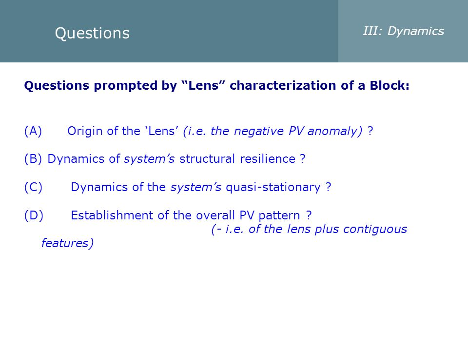 Questions III: Dynamics Questions prompted by Lens characterization of a Block: (A) Origin of the Lens (i.e. the negative PV anomaly) ? (B) Dynamics o