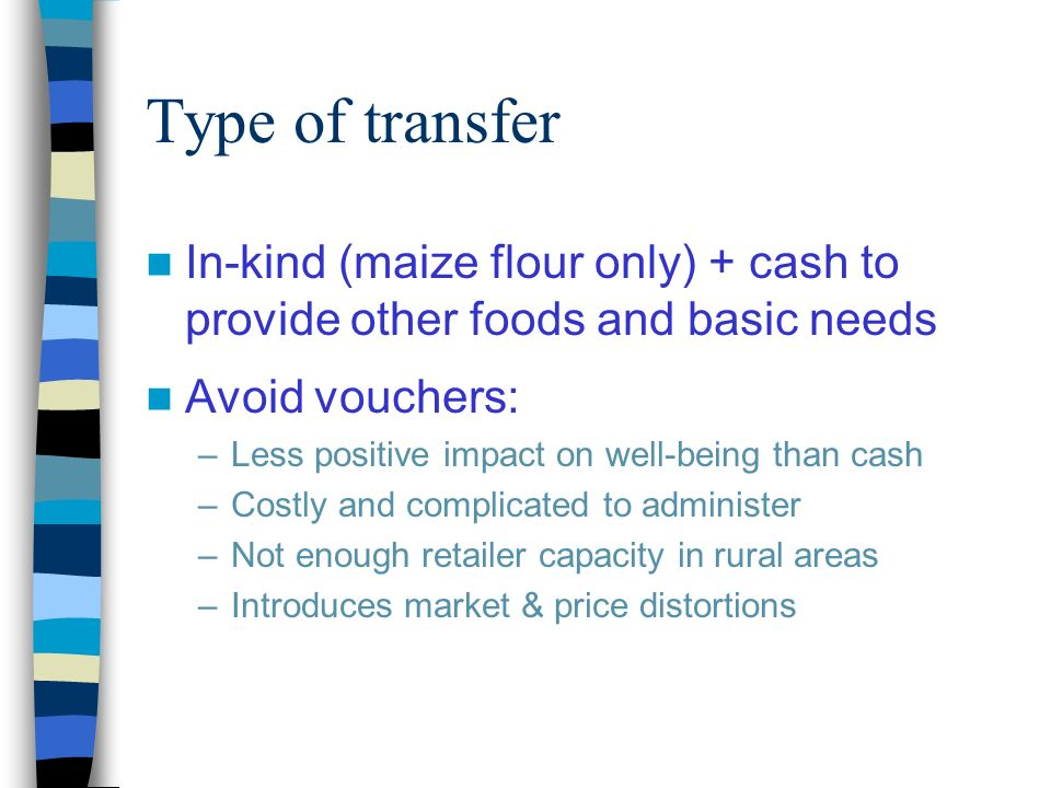 Type of transfer In-kind (maize flour only) + cash to provide other foods and basic needs Avoid vouchers: –Less positive impact on well-being than cash –Costly and complicated to administer –Not enough retailer capacity in rural areas –Introduces market & price distortions