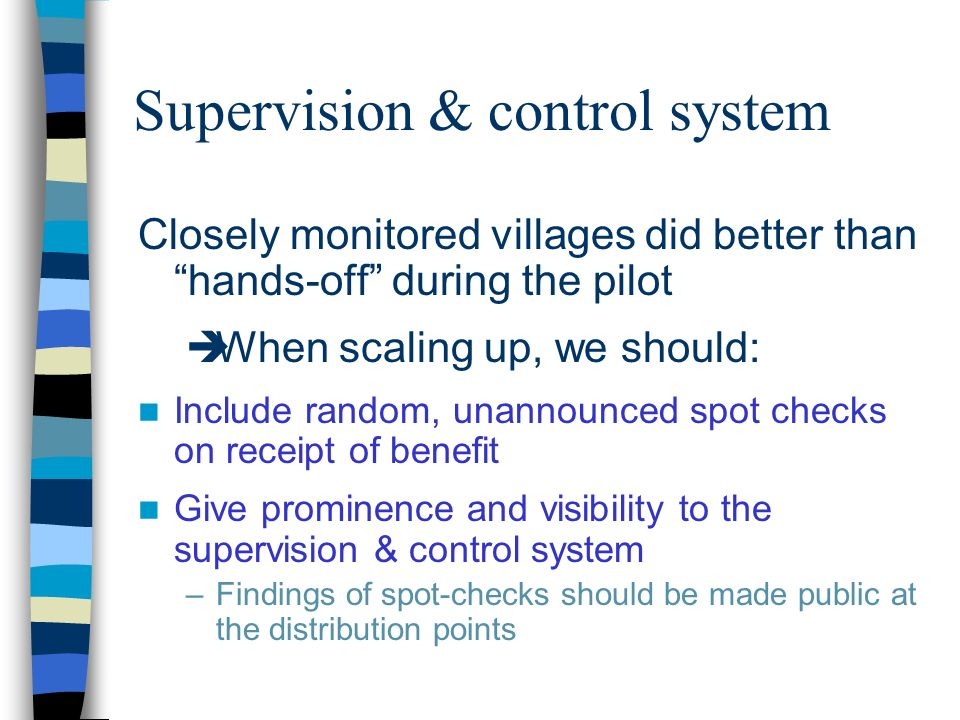 Supervision & control system Closely monitored villages did better than hands-off during the pilot When scaling up, we should: Include random, unannounced spot checks on receipt of benefit Give prominence and visibility to the supervision & control system –Findings of spot-checks should be made public at the distribution points