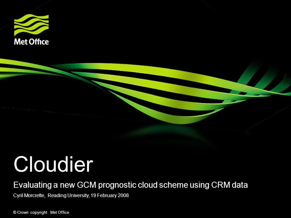 © Crown copyright Met Office Cloudier Evaluating a new GCM prognostic cloud scheme using CRM data Cyril Morcrette, Reading University, 19 February 200
