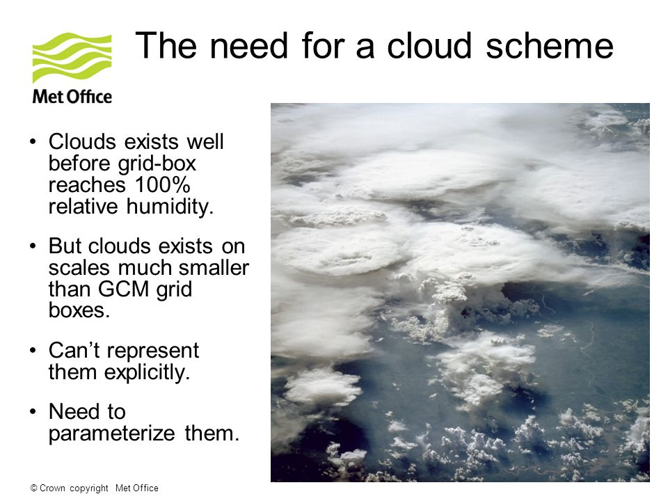 © Crown copyright Met Office The need for a cloud scheme Clouds exists well before grid-box reaches 100% relative humidity. But clouds exists on scale
