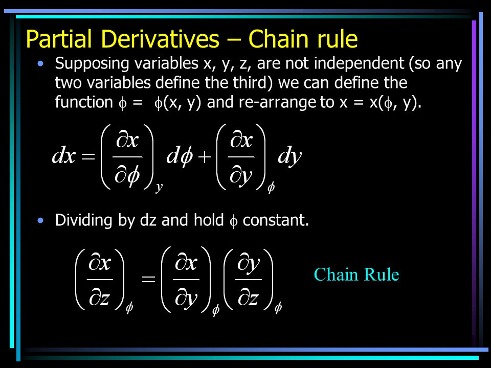 Partial Derivatives – Chain rule Supposing variables x, y, z, are not independent (so any two variables define the third) we can define the function = (x, y) and re-arrange to x = x(, y).