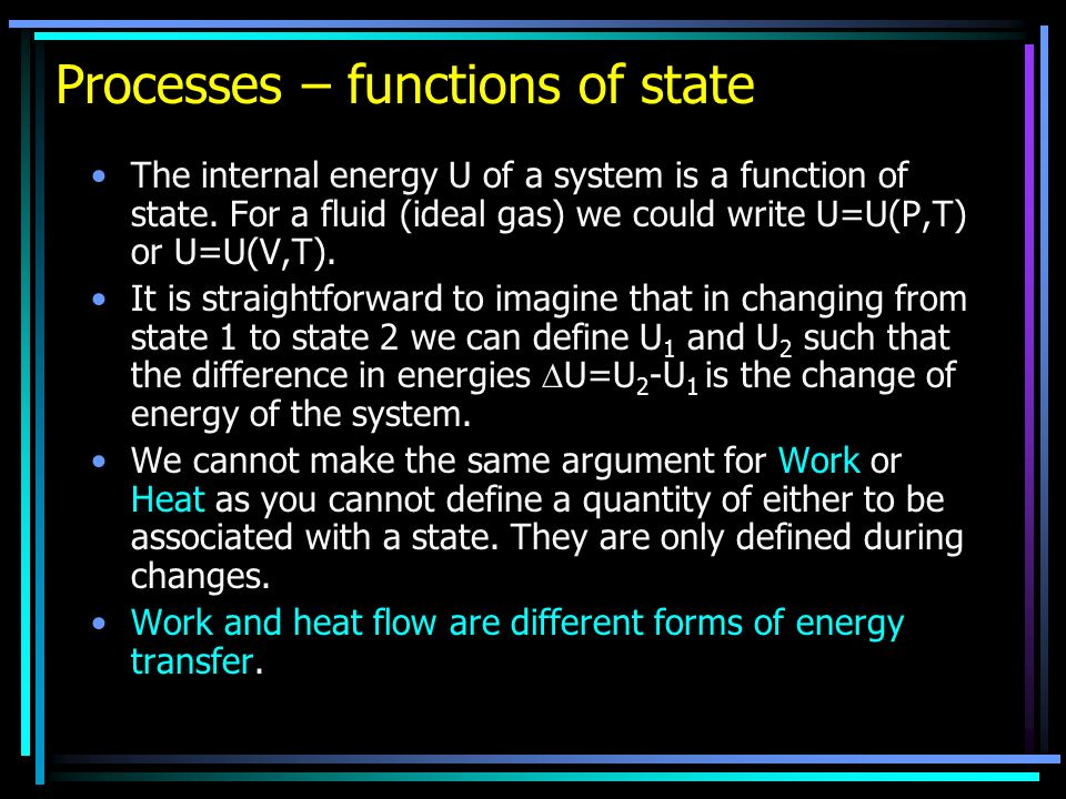 Processes – functions of state The internal energy U of a system is a function of state.
