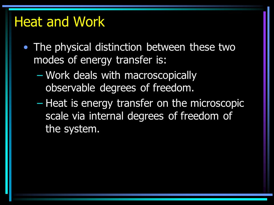 Heat and Work The physical distinction between these two modes of energy transfer is: –Work deals with macroscopically observable degrees of freedom.