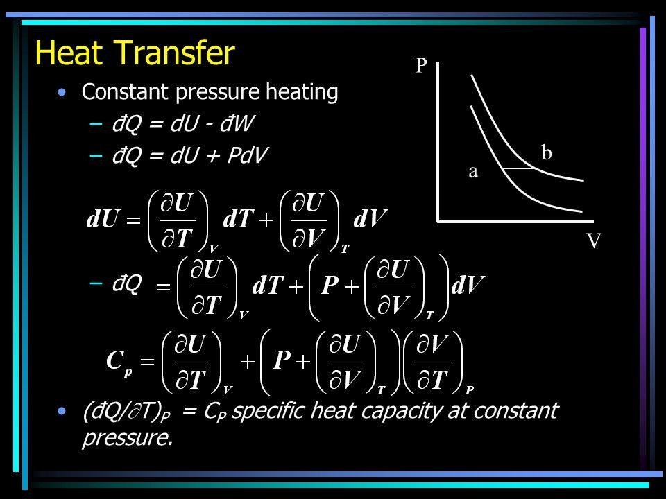 Heat Transfer Constant pressure heating –đQ = dU - đW –đQ = dU + PdV –đQ (đQ/ T) P = C P specific heat capacity at constant pressure.