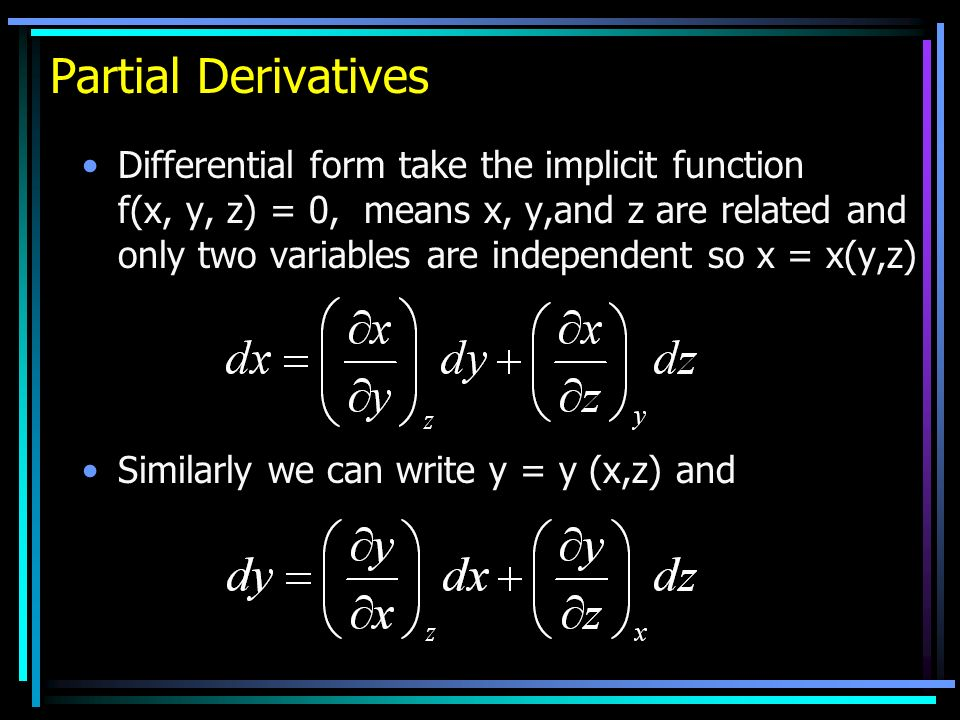 Partial Derivatives Differential form take the implicit function f(x, y, z) = 0, means x, y,and z are related and only two variables are independent so x = x(y,z) Similarly we can write y = y (x,z) and