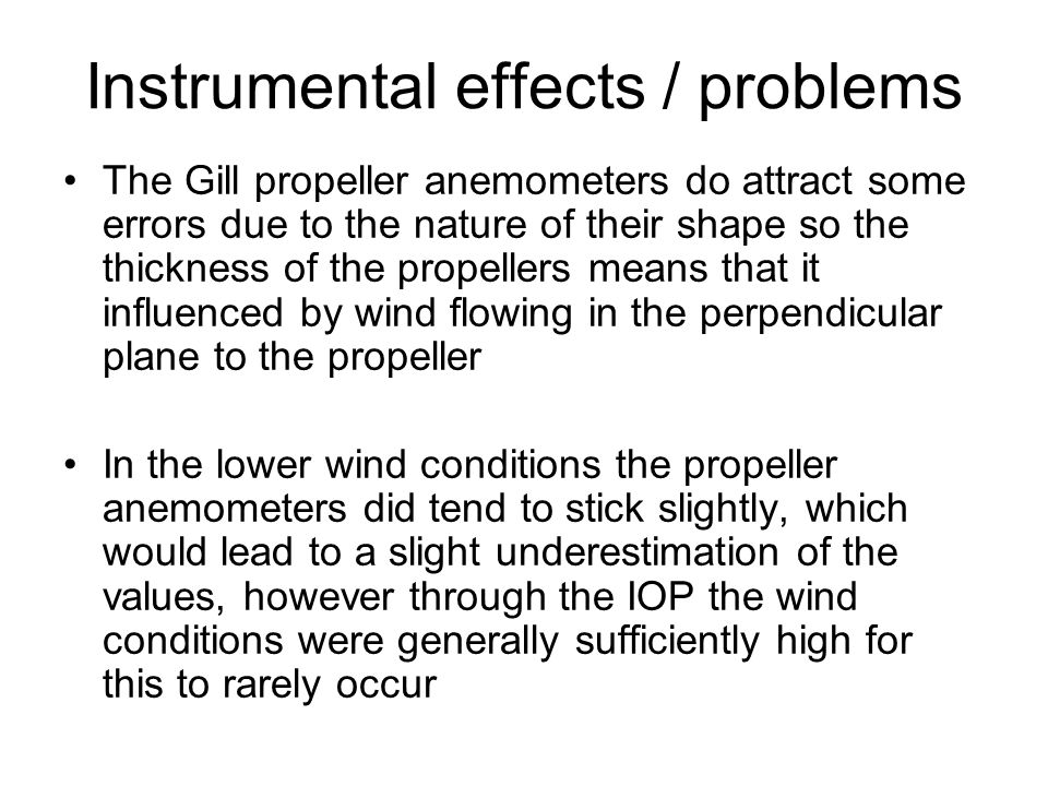 Instrumental effects / problems The Gill propeller anemometers do attract some errors due to the nature of their shape so the thickness of the propellers means that it influenced by wind flowing in the perpendicular plane to the propeller In the lower wind conditions the propeller anemometers did tend to stick slightly, which would lead to a slight underestimation of the values, however through the IOP the wind conditions were generally sufficiently high for this to rarely occur