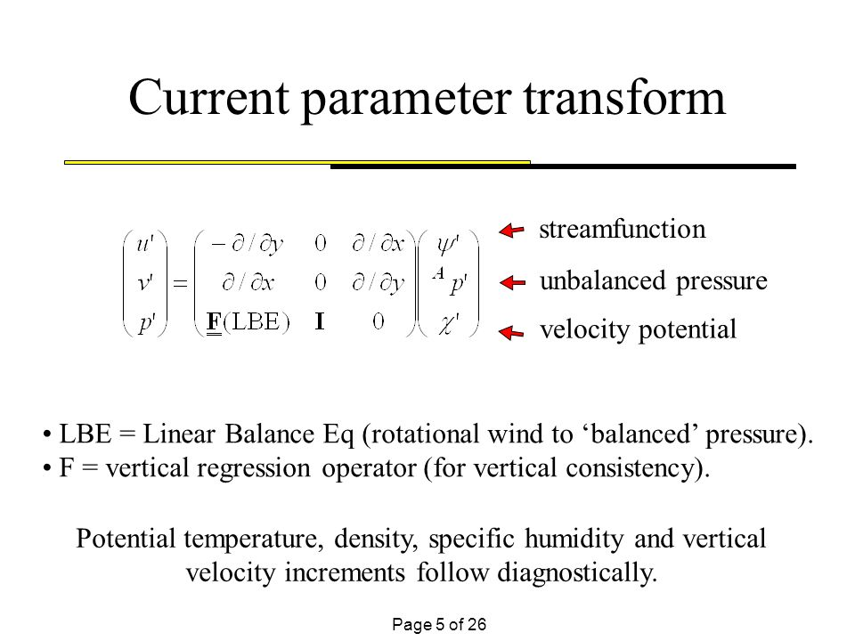 Page 5 of 26 Current parameter transform LBE = Linear Balance Eq (rotational wind to balanced pressure). F = vertical regression operator (for vertica