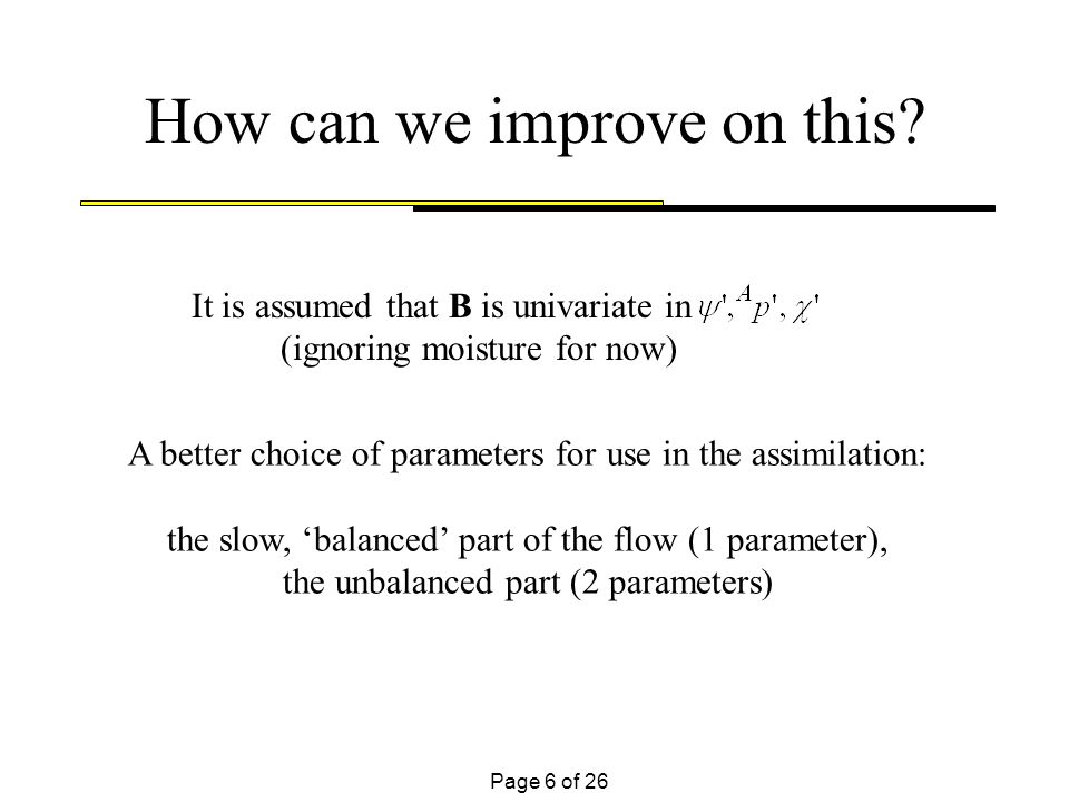 Page 6 of 26 How can we improve on this? It is assumed that B is univariate in (ignoring moisture for now) A better choice of parameters for use in th