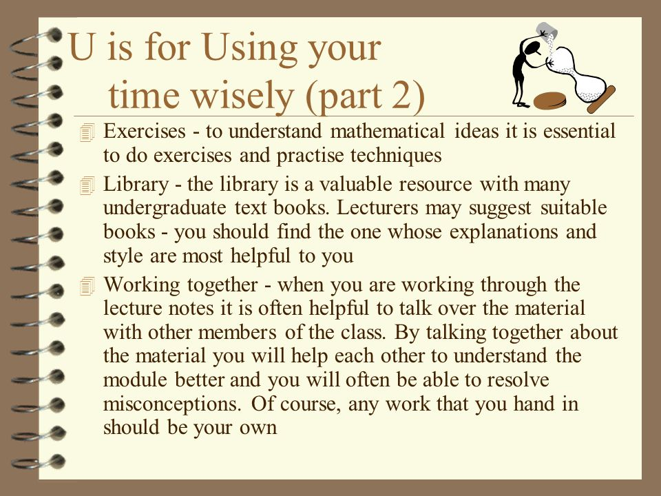 U is for Using your time wisely (part 1) 4 Organise your time - decide where and when you work best and then stick to that pattern 4 Lectures - always