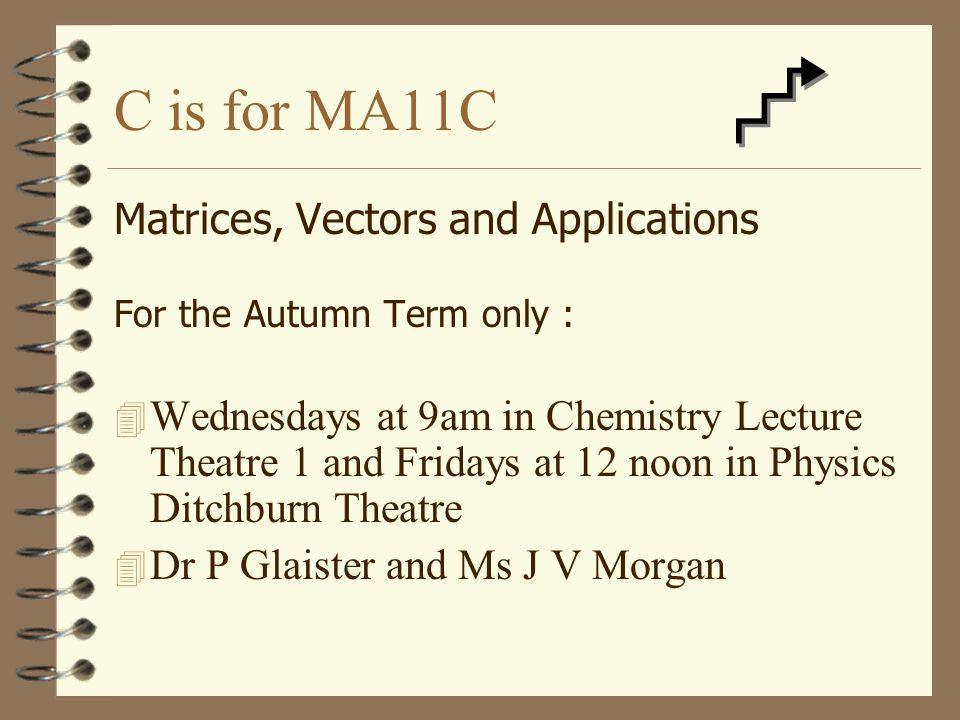 B is for MA11B Calculus and Applications For the Autumn Term only : 4 Mondays at 3 pm, Chemistry Lecture Theatre 2 and Wednesdays at 11 am in Physics