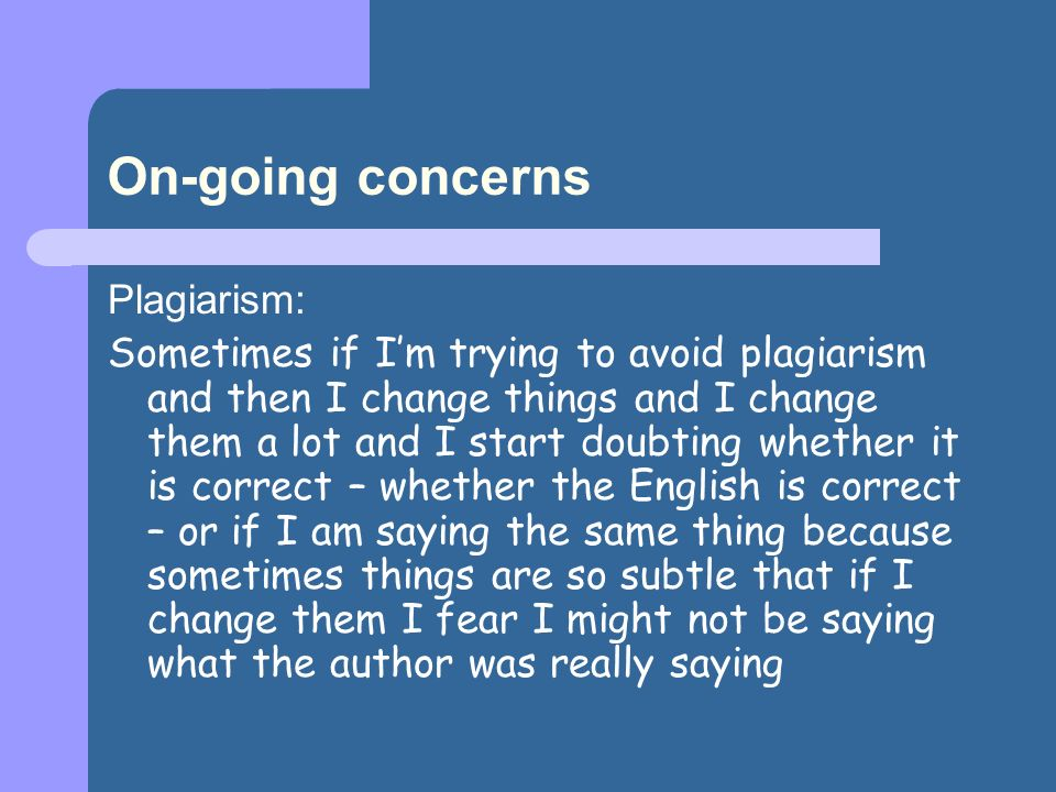 On-going concerns Plagiarism: Sometimes if Im trying to avoid plagiarism and then I change things and I change them a lot and I start doubting whether