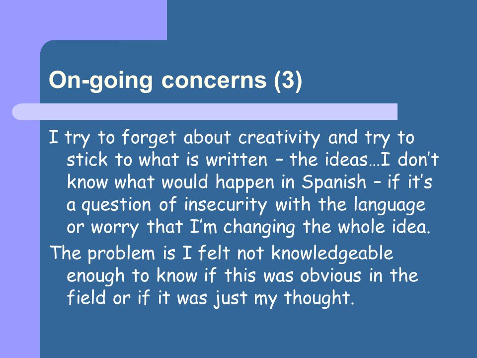 On-going concerns (3) I try to forget about creativity and try to stick to what is written – the ideas…I dont know what would happen in Spanish – if its a question of insecurity with the language or worry that Im changing the whole idea.