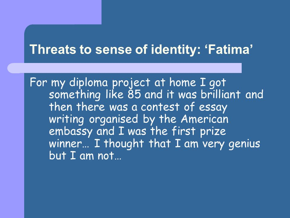 Threats to sense of identity: Fatima For my diploma project at home I got something like 85 and it was brilliant and then there was a contest of essay