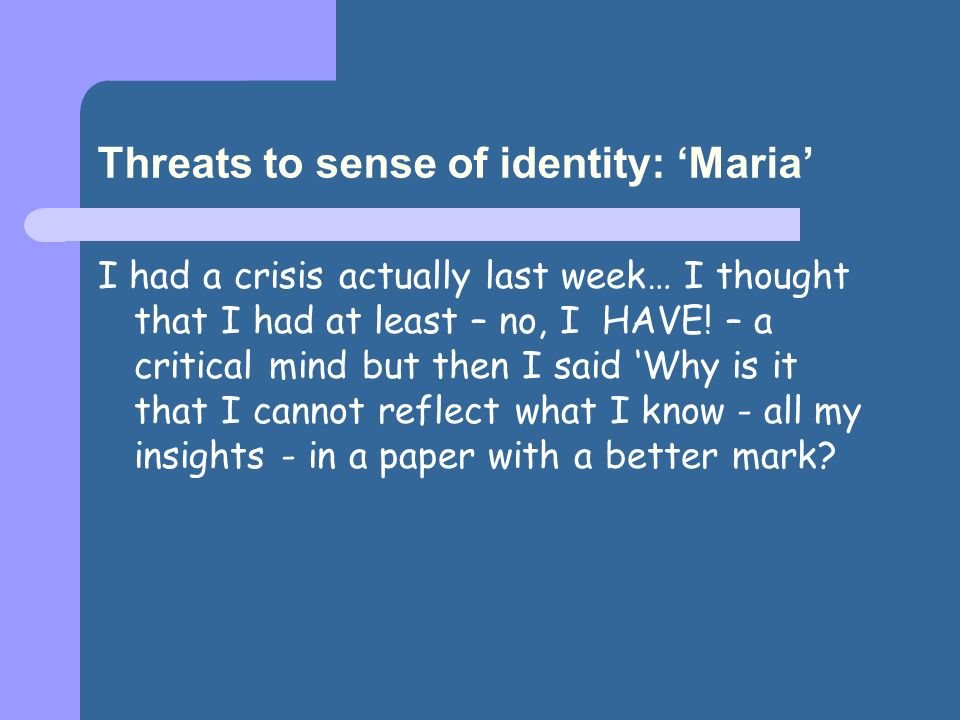 Threats to sense of identity: Maria I had a crisis actually last week… I thought that I had at least – no, I HAVE! – a critical mind but then I said W
