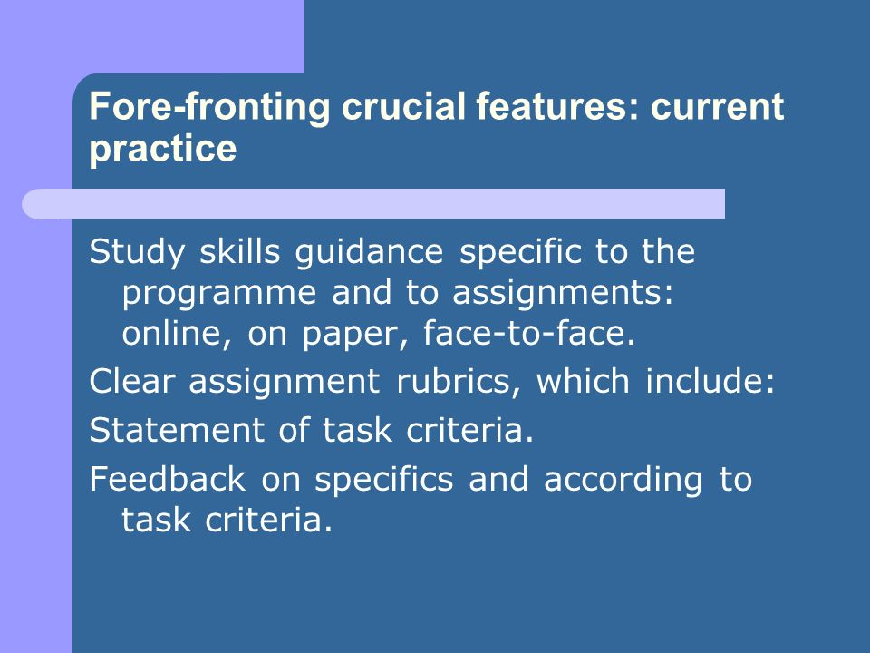 Fore-fronting crucial features: current practice Study skills guidance specific to the programme and to assignments: online, on paper, face-to-face. C