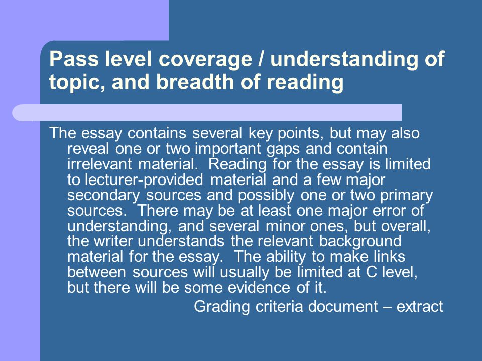 Pass level coverage / understanding of topic, and breadth of reading The essay contains several key points, but may also reveal one or two important g