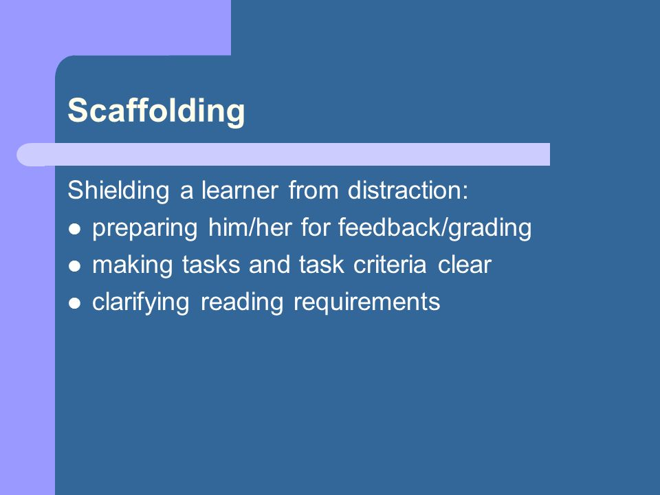 Scaffolding Shielding a learner from distraction: preparing him/her for feedback/grading making tasks and task criteria clear clarifying reading requirements