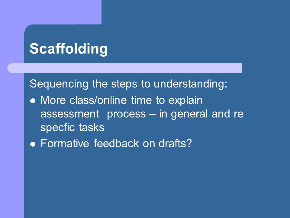 Scaffolding Sequencing the steps to understanding: More class/online time to explain assessment process – in general and re specfic tasks Formative feedback on drafts?