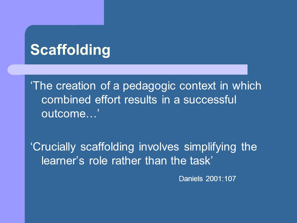 Scaffolding The creation of a pedagogic context in which combined effort results in a successful outcome… Crucially scaffolding involves simplifying t