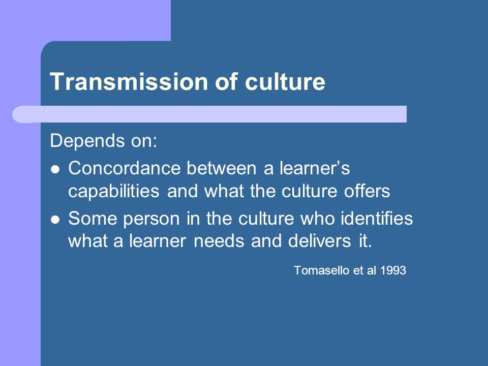 Transmission of culture Depends on: Concordance between a learners capabilities and what the culture offers Some person in the culture who identifies