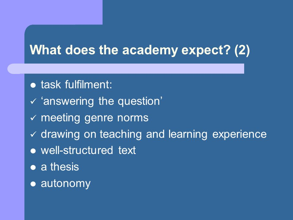 What does the academy expect? (2) task fulfilment: answering the question meeting genre norms drawing on teaching and learning experience well-structu