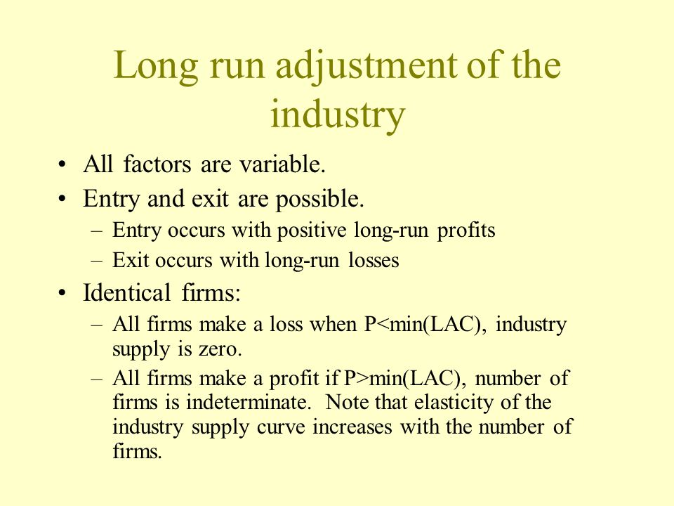 Long run adjustment of the industry All factors are variable. Entry and exit are possible. –Entry occurs with positive long-run profits –Exit occurs w