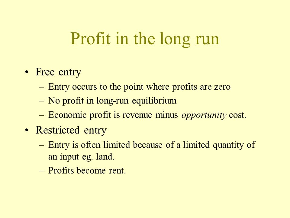 Profit in the long run Free entry –Entry occurs to the point where profits are zero –No profit in long-run equilibrium –Economic profit is revenue min