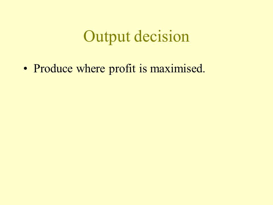 Output decision Produce where profit is maximised.