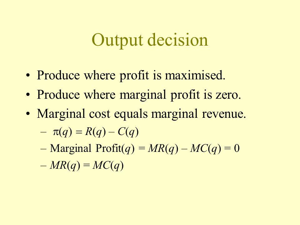 Output decision Produce where profit is maximised. Produce where marginal profit is zero. Marginal cost equals marginal revenue. – q) R(q) – C(q) –Mar
