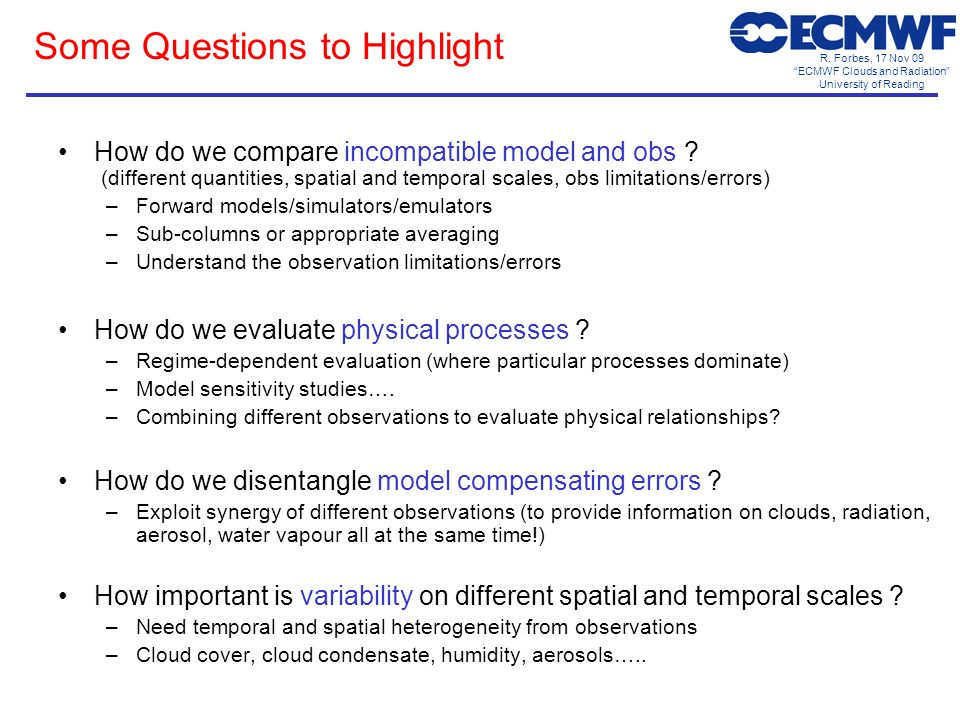 R. Forbes, 17 Nov 09 ECMWF Clouds and Radiation University of Reading Some Questions to Highlight How do we compare incompatible model and obs ? (diff