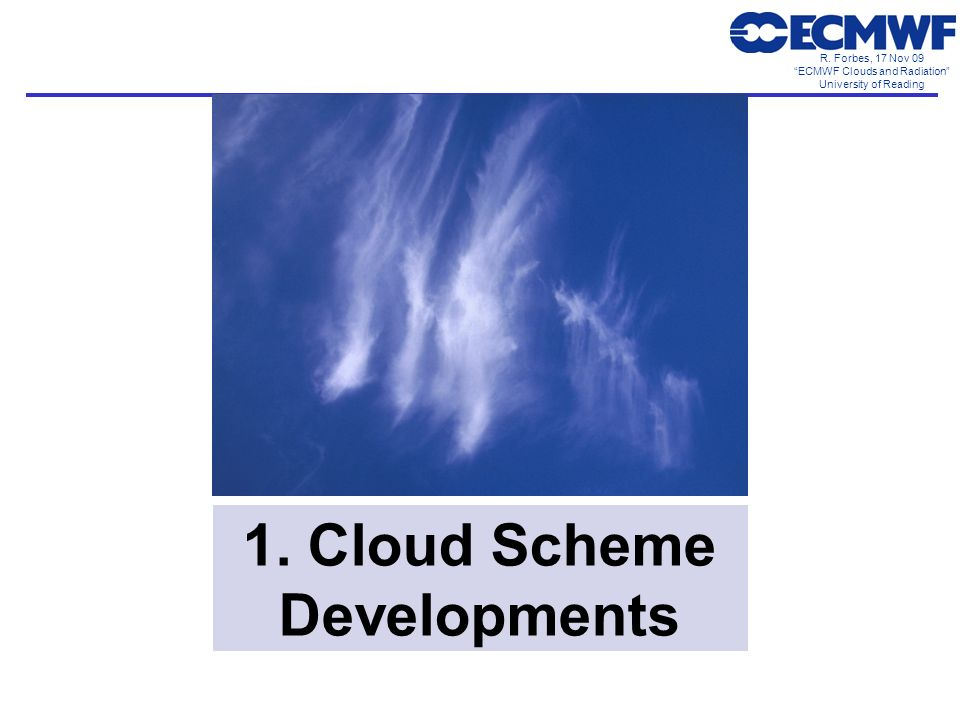 R. Forbes, 17 Nov 09 ECMWF Clouds and Radiation University of Reading 1. Cloud Scheme Developments