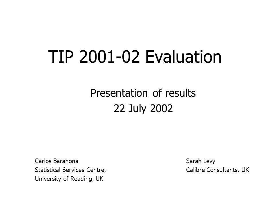 TIP Evaluation Presentation of results 22 July 2002 Sarah Levy Calibre Consultants, UK Carlos Barahona Statistical Services Centre, University of Reading, UK