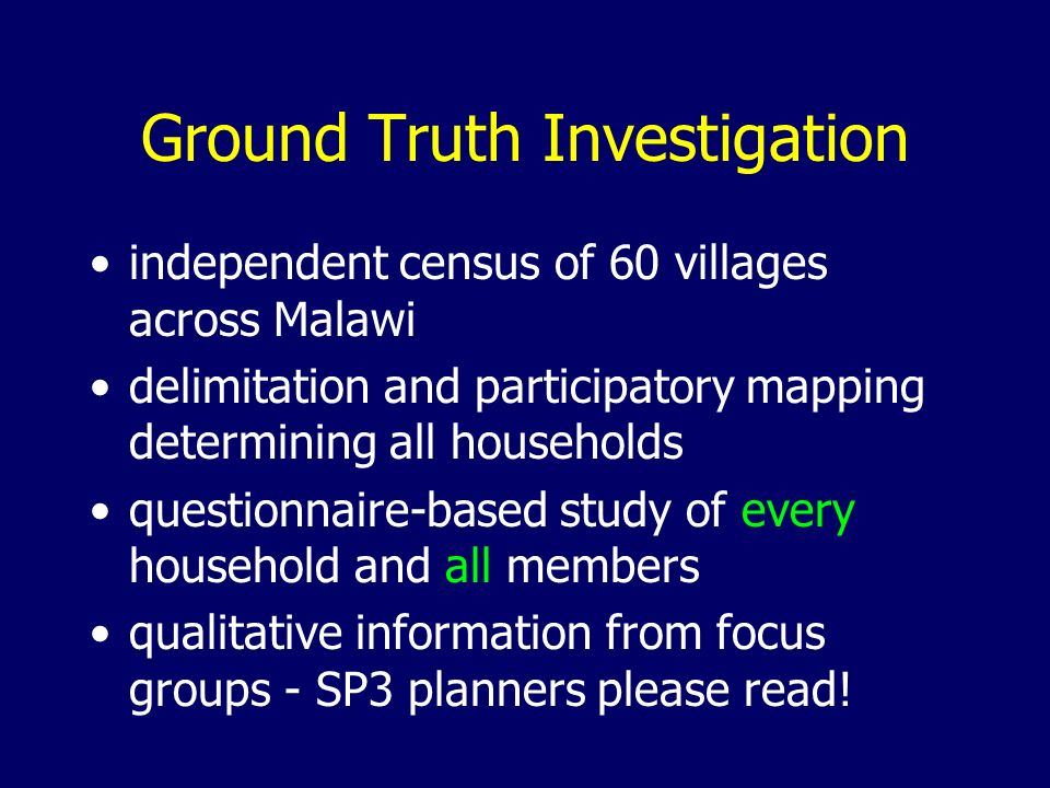 Ground Truth Investigation independent census of 60 villages across Malawi delimitation and participatory mapping determining all households questionnaire-based study of every household and all members qualitative information from focus groups - SP3 planners please read!