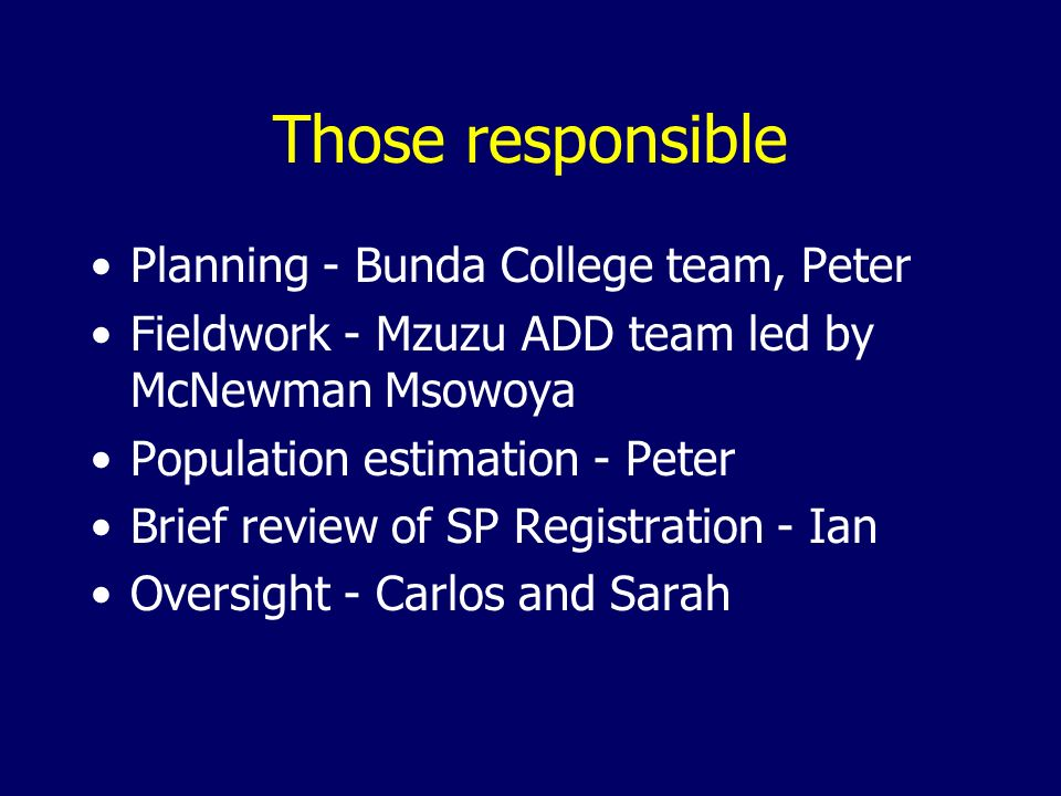 Those responsible Planning - Bunda College team, Peter Fieldwork - Mzuzu ADD team led by McNewman Msowoya Population estimation - Peter Brief review o
