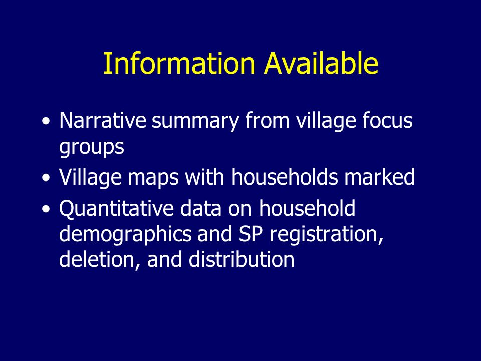 Information Available Narrative summary from village focus groups Village maps with households marked Quantitative data on household demographics and SP registration, deletion, and distribution