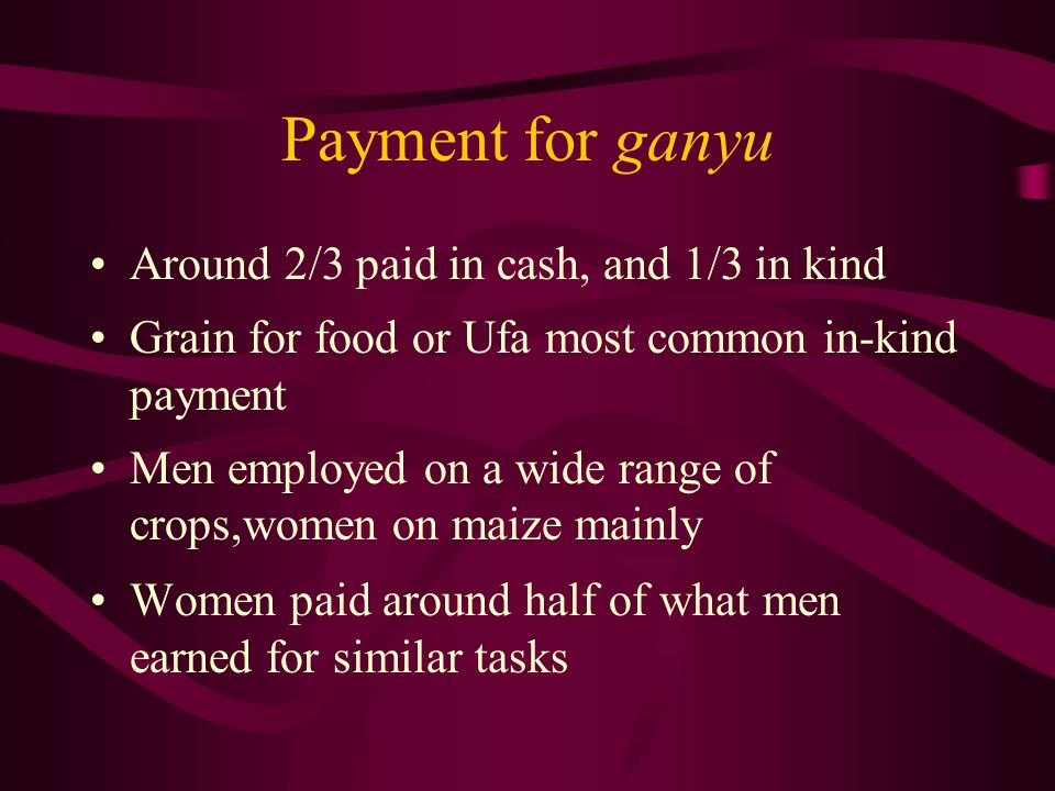 Payment for ganyu Around 2/3 paid in cash, and 1/3 in kind Grain for food or Ufa most common in-kind payment Men employed on a wide range of crops,women on maize mainly Women paid around half of what men earned for similar tasks