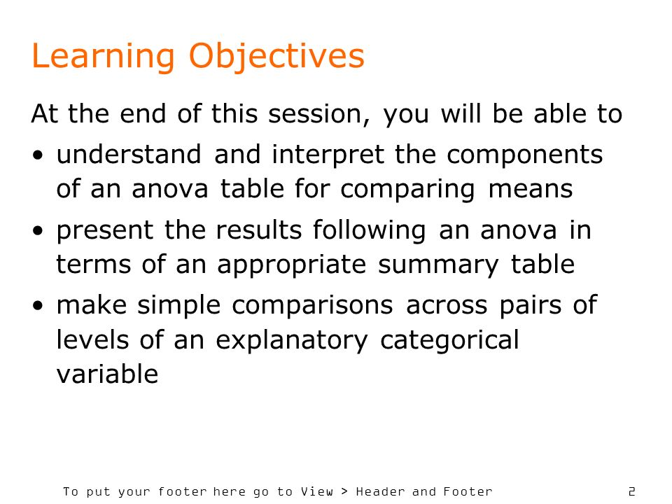 To put your footer here go to View > Header and Footer 2 Learning Objectives At the end of this session, you will be able to understand and interpret the components of an anova table for comparing means present the results following an anova in terms of an appropriate summary table make simple comparisons across pairs of levels of an explanatory categorical variable