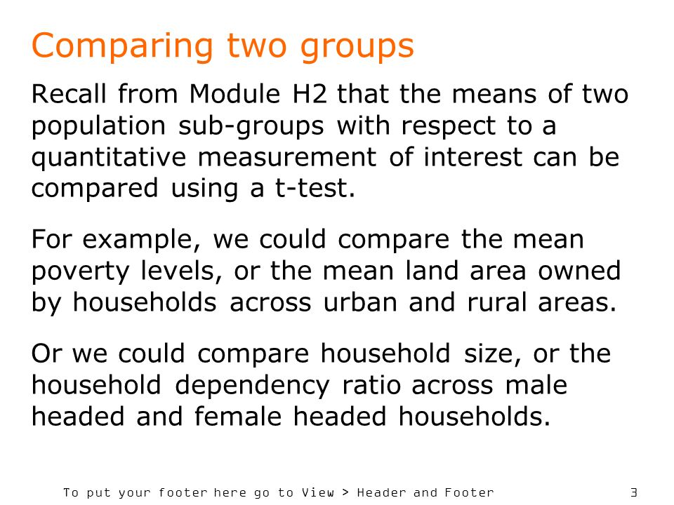 To put your footer here go to View > Header and Footer 3 Comparing two groups Recall from Module H2 that the means of two population sub-groups with respect to a quantitative measurement of interest can be compared using a t-test.