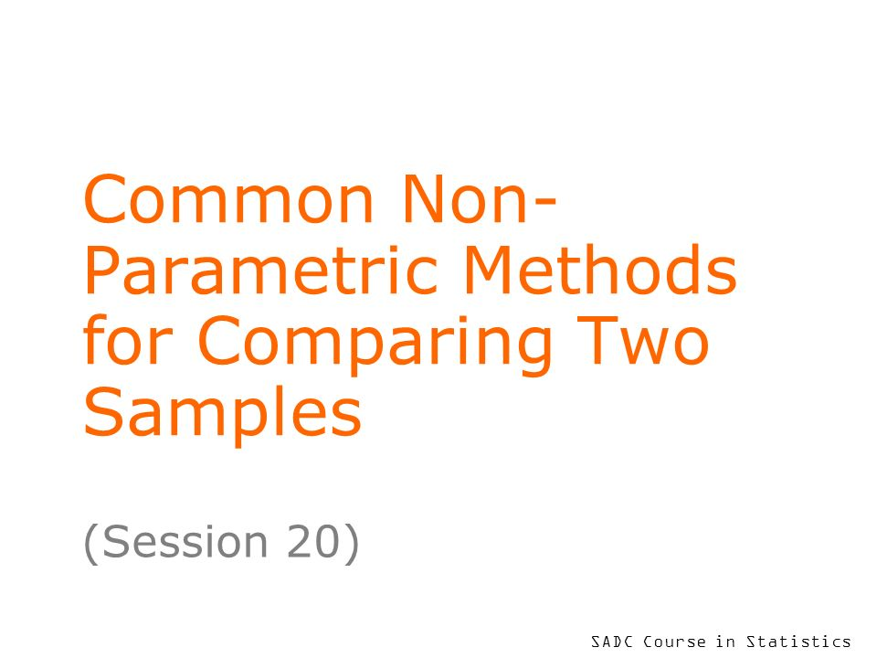 SADC Course in Statistics Common Non- Parametric Methods for Comparing Two Samples (Session 20)