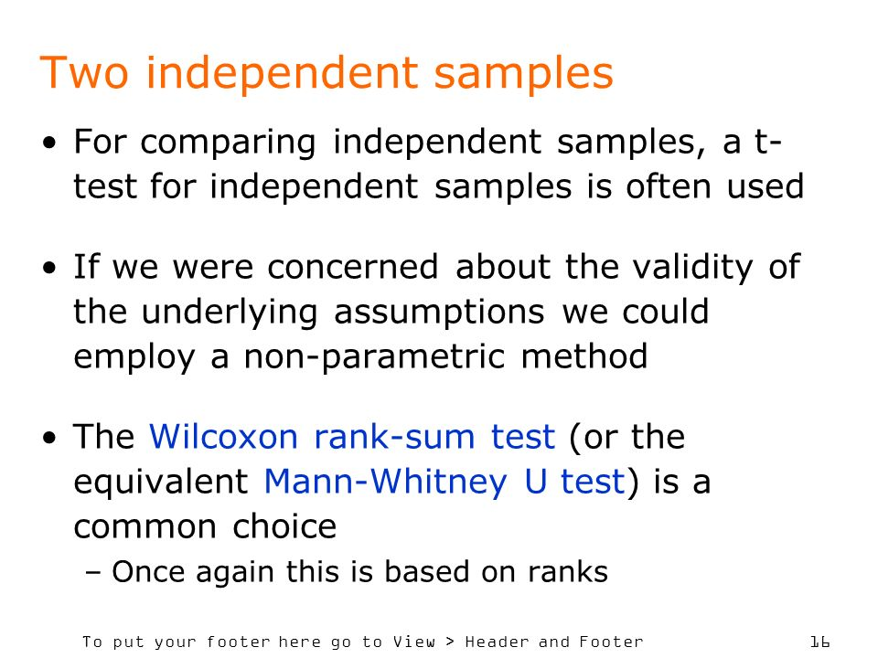 To put your footer here go to View > Header and Footer 16 Two independent samples For comparing independent samples, a t- test for independent samples is often used If we were concerned about the validity of the underlying assumptions we could employ a non-parametric method The Wilcoxon rank-sum test (or the equivalent Mann-Whitney U test) is a common choice –Once again this is based on ranks