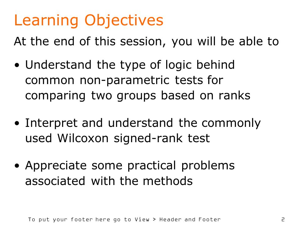 To put your footer here go to View > Header and Footer 2 Learning Objectives At the end of this session, you will be able to Understand the type of logic behind common non-parametric tests for comparing two groups based on ranks Interpret and understand the commonly used Wilcoxon signed-rank test Appreciate some practical problems associated with the methods