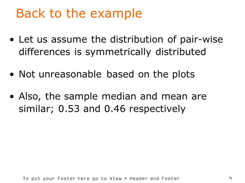 To put your footer here go to View > Header and Footer 9 Back to the example Let us assume the distribution of pair-wise differences is symmetrically distributed Not unreasonable based on the plots Also, the sample median and mean are similar; 0.53 and 0.46 respectively
