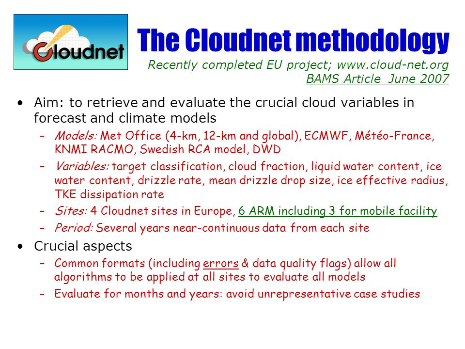 The Cloudnet methodology Recently completed EU project; www.cloud-net.org BAMS Article June 2007 Aim: to retrieve and evaluate the crucial cloud variables in forecast and climate models –Models: Met Office (4-km, 12-km and global), ECMWF, Météo-France, KNMI RACMO, Swedish RCA model, DWD –Variables: target classification, cloud fraction, liquid water content, ice water content, drizzle rate, mean drizzle drop size, ice effective radius, TKE dissipation rate –Sites: 4 Cloudnet sites in Europe, 6 ARM including 3 for mobile facility –Period: Several years near-continuous data from each site Crucial aspects –Common formats (including errors & data quality flags) allow all algorithms to be applied at all sites to evaluate all models –Evaluate for months and years: avoid unrepresentative case studies