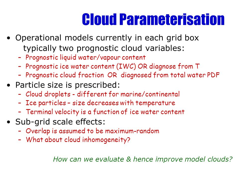 Cloud Parameterisation Operational models currently in each grid box typically two prognostic cloud variables: –Prognostic liquid water/vapour content –Prognostic ice water content (IWC) OR diagnose from T –Prognostic cloud fraction OR diagnosed from total water PDF Particle size is prescribed: –Cloud droplets - different for marine/continental –Ice particles – size decreases with temperature –Terminal velocity is a function of ice water content Sub-grid scale effects: –Overlap is assumed to be maximum-random –What about cloud inhomogeneity.