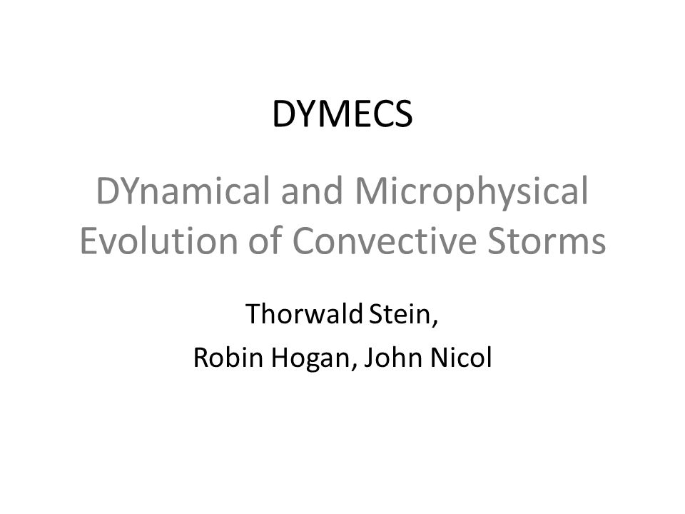 DYnamical and Microphysical Evolution of Convective Storms Thorwald Stein, Robin Hogan, John Nicol DYMECS