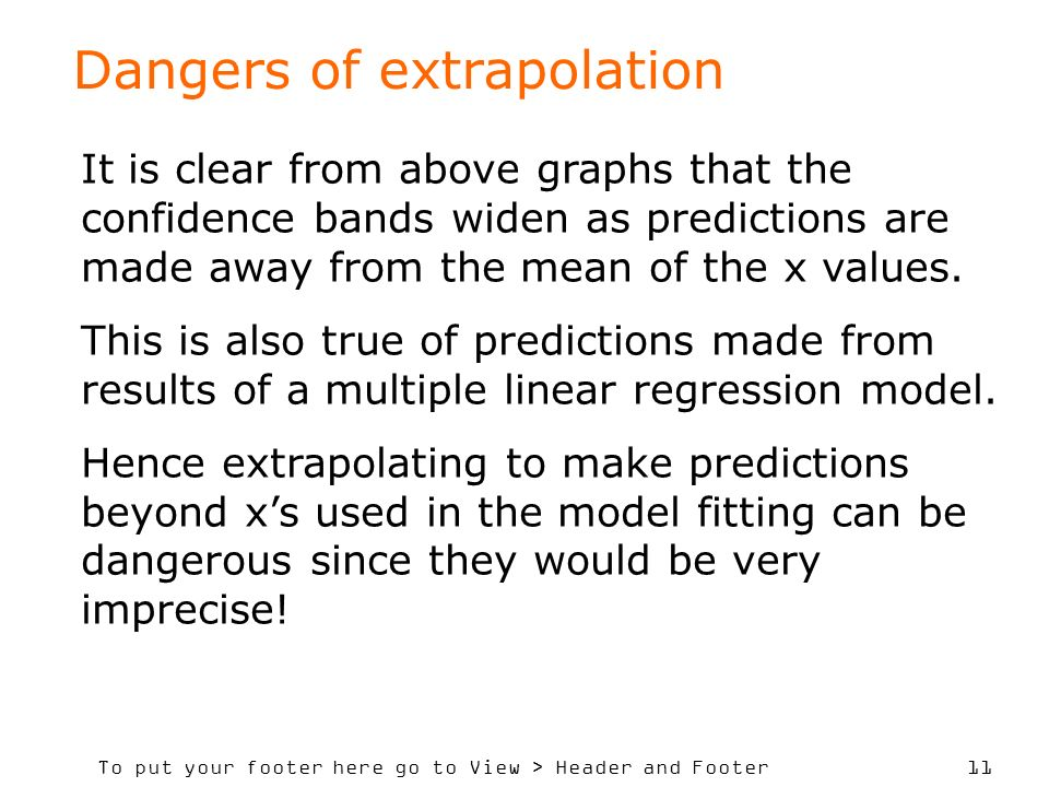 To put your footer here go to View > Header and Footer 11 Dangers of extrapolation It is clear from above graphs that the confidence bands widen as predictions are made away from the mean of the x values.