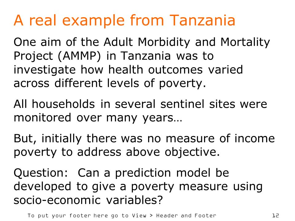 To put your footer here go to View > Header and Footer 12 A real example from Tanzania One aim of the Adult Morbidity and Mortality Project (AMMP) in Tanzania was to investigate how health outcomes varied across different levels of poverty.