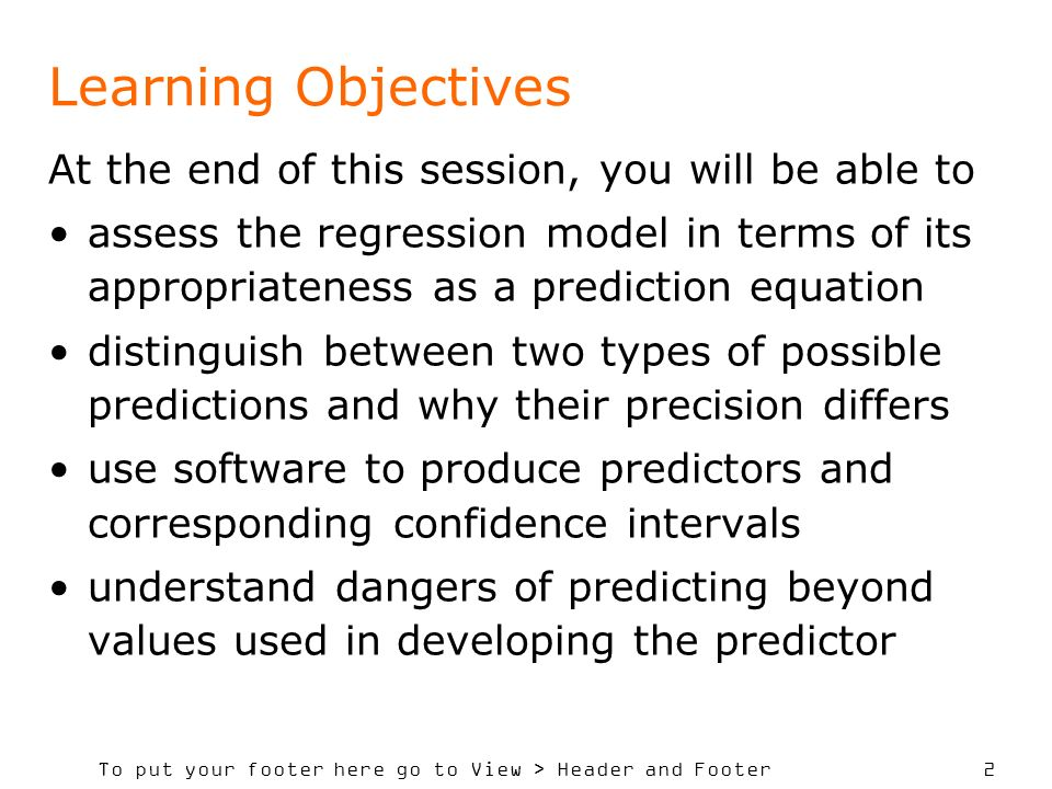To put your footer here go to View > Header and Footer 2 Learning Objectives At the end of this session, you will be able to assess the regression model in terms of its appropriateness as a prediction equation distinguish between two types of possible predictions and why their precision differs use software to produce predictors and corresponding confidence intervals understand dangers of predicting beyond values used in developing the predictor