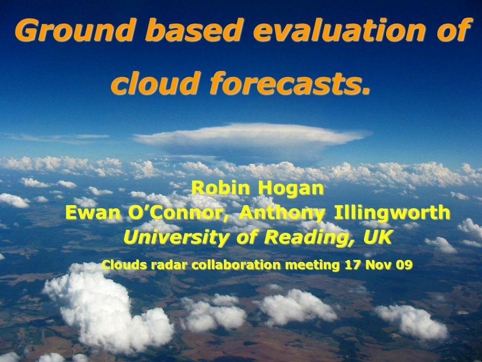 Robin Hogan Ewan OConnor, Anthony Illingworth University of Reading, UK Clouds radar collaboration meeting 17 Nov 09 Ground based evaluation of cloud